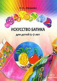 Искусство батика для детей 5-7 лет. О. А. Абрамова