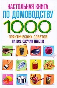 Настольная книга по домоводству. 1000 практических советов на все случаи жизни все для дома своими руками оригинальные идеи полезные советы по домоводству