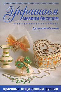 Джузеппина Спадони Украшаем мелким бисером. Красивые вещи своими руками спадони дж украшаем мелким бисером