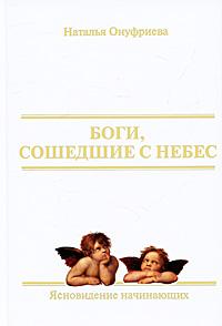 Боги, сошедшие с небес. Книга 1. Ясновидение начинающих. Наталья Онуфриева