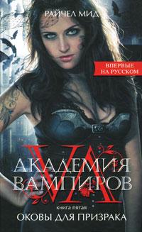 Райчел Мид Академия вампиров. Книга 5. Оковы для призрака