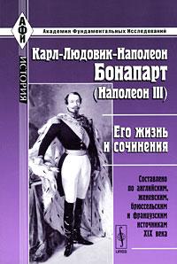 Карл-Людовик-Наполеон Бонапарт (Наполеон III). Его жизнь и сочинения