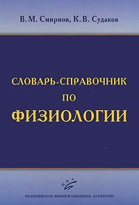 В. М. Смирнов, К. В. Судаков Словарь-справочник по физиологии