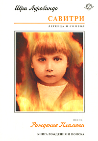 Савитри. Легенда и Символ. Книга 4. Книга Рождения и Поиска. Песнь 1. Рождение Пламени. Шри Ауробиндо