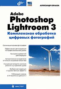 Александр Сераков Adobe Photoshop Lightroom 3. Комплексная обработка цифровых фотографий цена 2017