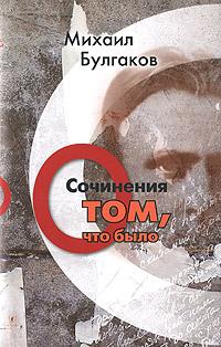 Михаил Булгаков Михаил Булгаков. Сочинения. Том 1. О том, что было михаил булгаков белая гвардия