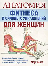 Анатомия фитнеса и силовых упражнений для женщин. Марк Велла