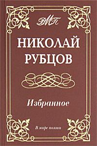 Николай Рубцов Николай Рубцов. Избранное коровин в сост рождественские стихотворения