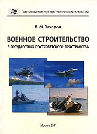 В. М. Захаров Военное строительство в государствах постсоветского пространства