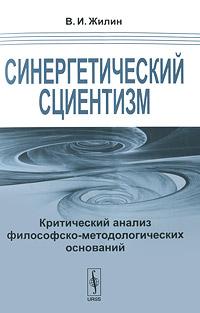 Синергетический сциентизм. Критический анализ философско-методологических оснований. В. И. Жилин
