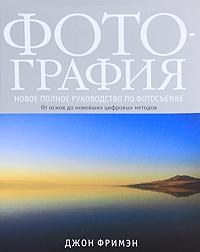 Zakazat.ru Фотография. Новое полное руководство по фотосъемке. Джон Фримэн