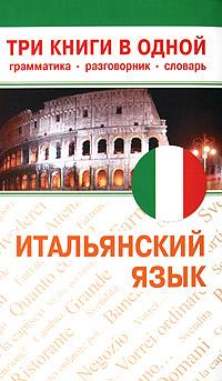 Итальянский язык. Три книги в одной. Грамматика, разговорник, словарь