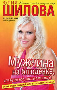 Юлия Шилова Мужчина на блюдечке, или Будет все, как ты захочешь! юлия шилова служебный роман или как я влюбилась в начальника