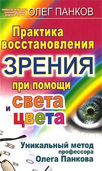Практика восстановления зрения при помощи света и цвета. Уникальный метод профессора Олега Панкова