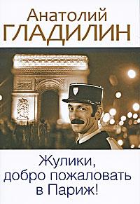 Анатолий Гладилин Жулики, добро пожаловать в Париж! алексей навальный гроза жуликов и воров эксмо