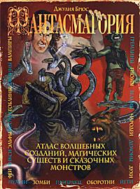 Фантасмагория. Атлас волшебных созданий, магических существ и сказочных монстров. Джулия Брюс