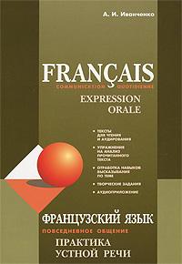 А. И. Иванченко Francais: Communication quotidienne: Expression orale / Французский язык. Повседневное общение. Практика устной речи цена