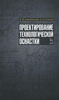 В. Ю. Блюменштейн, А. А. Клепцов Проектирование технологической оснастки а и куприн ю ю
