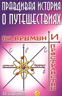 Правдивая история о путешествиях во времени и пространстве. В. А. Кабаченко