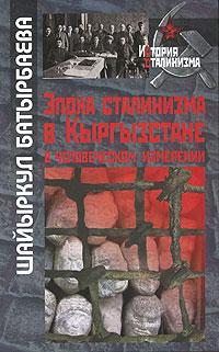 Шайыркул Батырбаева Эпоха сталинизма в Кыргызстане в человеческом измерении