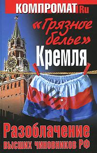 Грязное белье Кремля. Разоблачение высших чиновников РФ