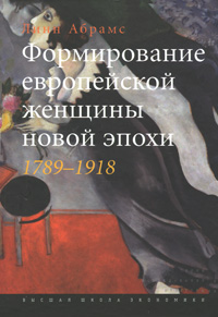 Линн Абрамс Формирование европейской женщины новой эпохи. 1789-1918 aliwillam ® бренд 2015 новой женщины