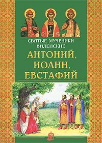 Святые мученики Виленские Антоний, Иоанн, Евстафий ирина уланова мое чужое имя