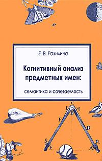 Е. В. Рахилина Когнитивный анализ предметных имен. Семантика и сочетаемость