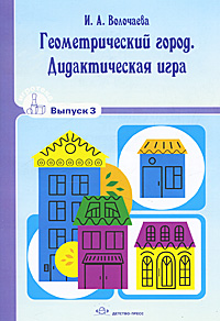 И. А. Волочаева. Геометрический город. Дидактическая игра. Выпуск 3
