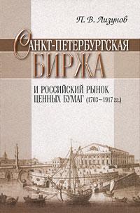 П. В. Лизунов Санкт-Петербургская биржа и российский рынок ценных бумаг (1703-1917 гг) санкт петербург 1703 1917