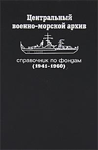 Центральный военно-морской архив. Справочник по фондам (1941-1960)
