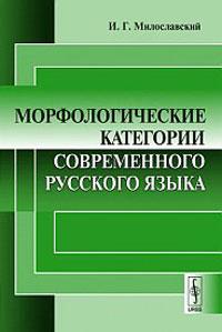И. Г. Милославский Морфологические категории современного русского языка и г милославский морфологические категории современного русского языка
