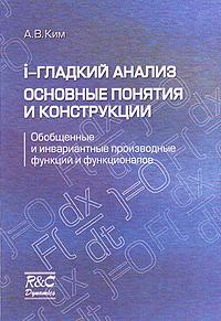 А. В. Ким I-гладкий анализ. Основные понятия и конструкции. Обобщенные и инвариантные производные функций и функционалов