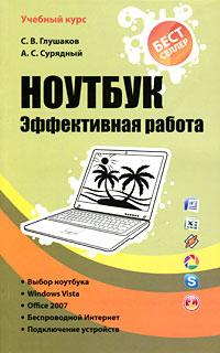 С. В. Глушаков, А. С. Сурядный Ноутбук. Эффективная работа