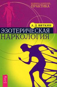 Эзотерическая наркология. А. Д. Вяткин