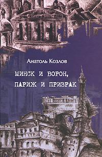 Анатоль Козлов Минск и ворон, Париж и призрак минск кельме