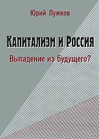 Юрий Лужков Капитализм и Россия. Выпадение из будущего?