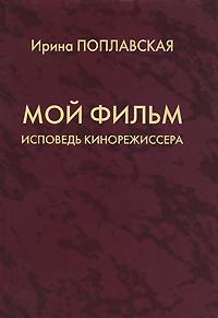 Ирина Поплавская Мой фильм. Исповедь кинорежиссера фильм