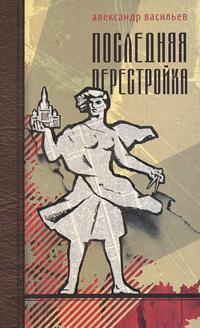 Александр Васильев Последняя перестройка последняя