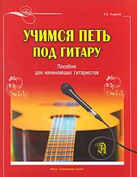 А. В. Андреев Учимся петь под гитару. Пособие для начинающих гитаристов
