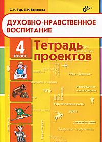 Духовно-нравственное воспитание. 4 класс. Тетрадь проектов. С. Н. Тур, Е. И. Васюкова