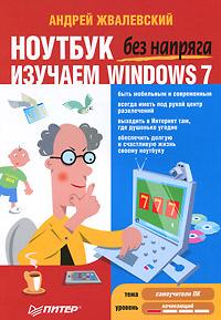 АндрейЖвалевский Ноутбук без напряга. Изучаем Windows 7 жвалевский андрей валентинович компьютер без напряга изучаем windows 7