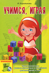 Учимся, играя. Практический курс раннего музыкально-эстетического развития детей 3-5 лет (+ CD)