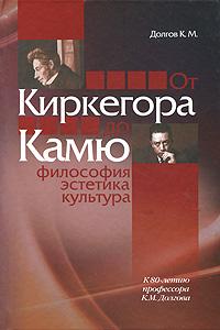 К. М. Долгов От Киркегора до Камю. Философия, эстетика, культура