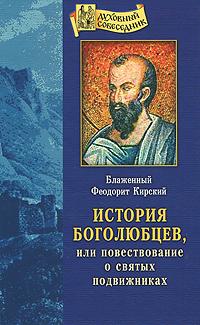 Блаженный Феодорит Кирский История Боголюбцев, или Повествование о святых подвижниках