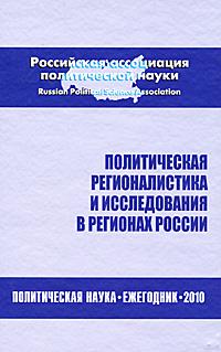 Политическая регионалистика и исследования в регионах России. Политическая наука. Ежегодник 2010