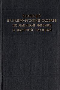 Краткий немецко-русский словарь по ядерной физике и ядерной технике от сохи до ядерной дубины