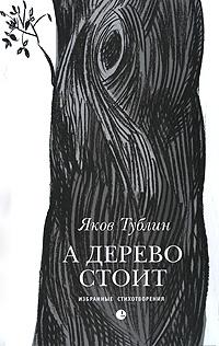 Яков Тублин А дерево стоит. Избранные стихотворения голос ю такая россия новая лирика избранные стихотворения
