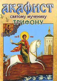 Акафист святому мученику Трифону александр трофимов акафист святому праведному иоанну русскому