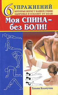 Моя спина - без боли. 6 упражнений, которые вернут вашей спине здоровье и избавят от боли